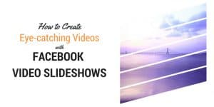 Why you should try Facebook Video Slideshows