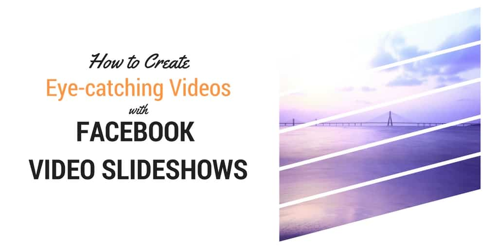"""""""How to create eye catching Videos with Facebook Video Slideshows"""