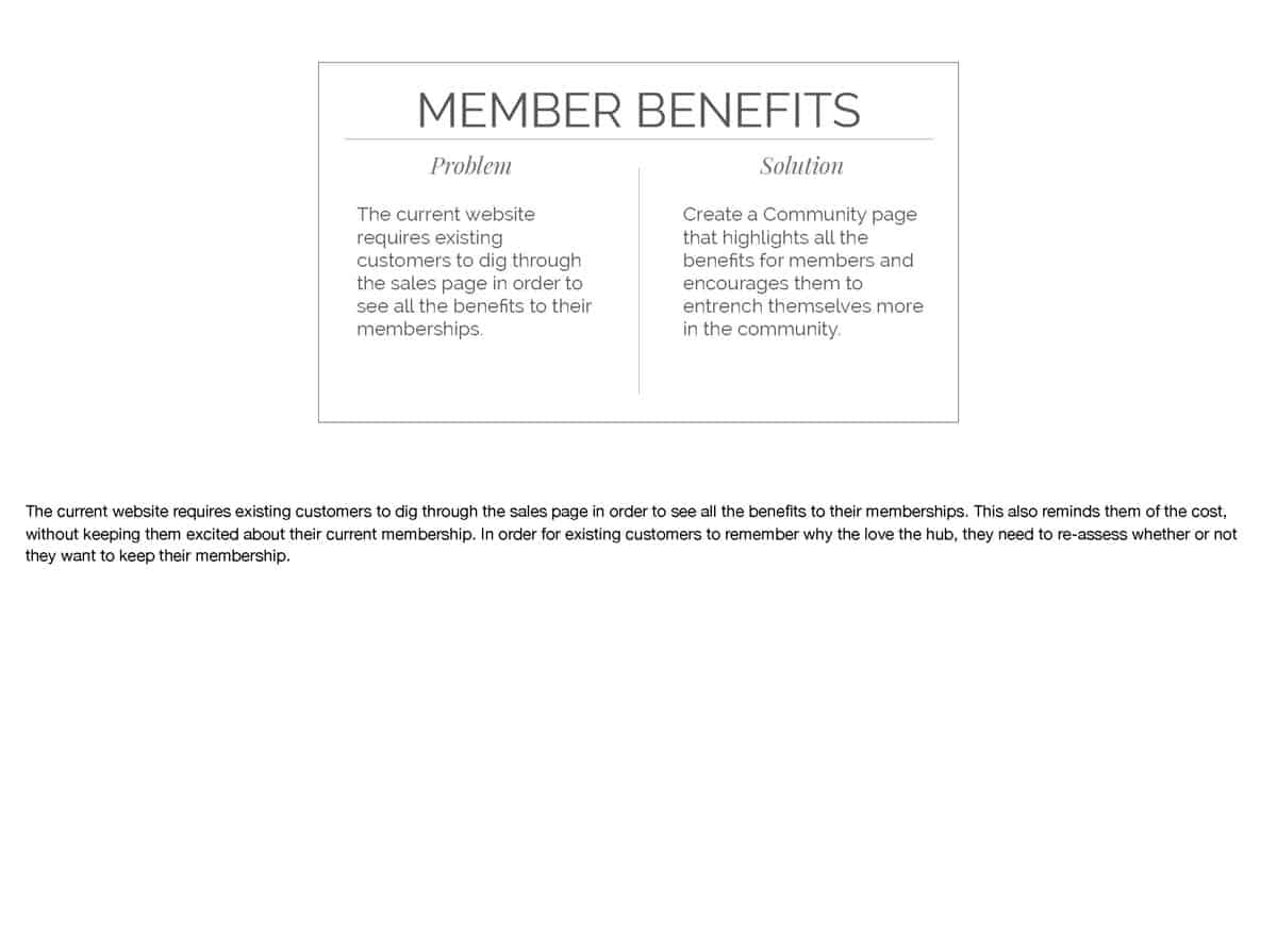 The current website requires existing customers to dig through the sales page in order to see all the benefits to their memberships. This also reminds them of the cost, without keeping them excited about their current membership. In order for existing customers to remember why the love the hub, they need to re-assess whether or not they want to keep their membership.