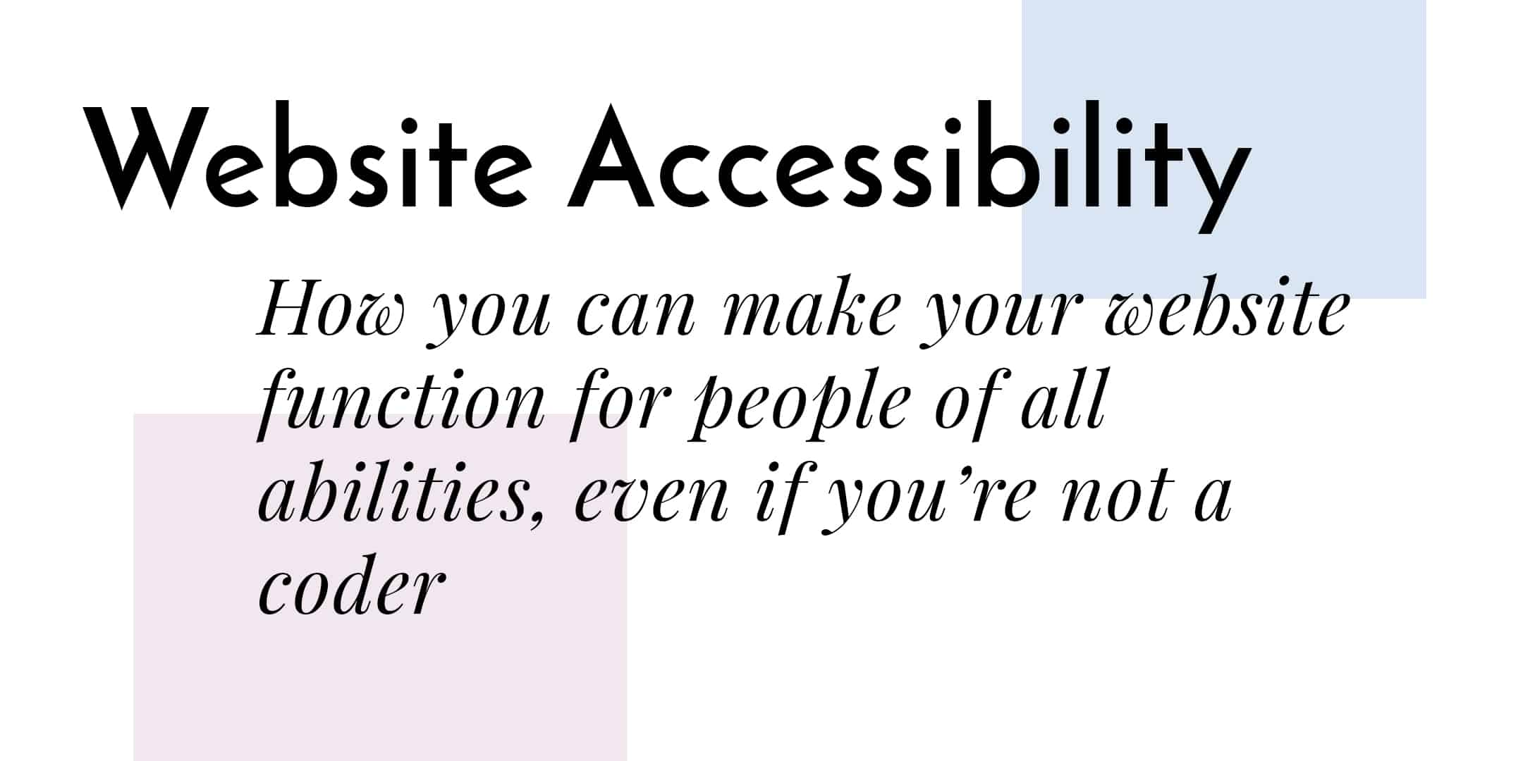 Website Accessibility - How you can make your website function for people of all abilities, even if you're not a coder